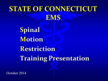 STATE OF CONNECTICUT EMS Spinal Motion Restriction Training Presentation October 2014.