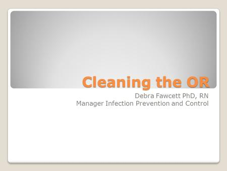 Cleaning the OR Debra Fawcett PhD, RN Manager Infection Prevention and Control.