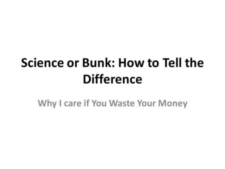 Science or Bunk: How to Tell the Difference Why I care if You Waste Your Money.