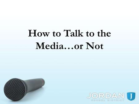 How to Talk to the Media…or Not. REMEMBER THE POWER OF THE MEDIA WHEN THE MEDIA CONTACTS YOU, LET THE COMMUNICATIONS OFFICE KNOW YOU ALWAYS HAVE A CHOICE,