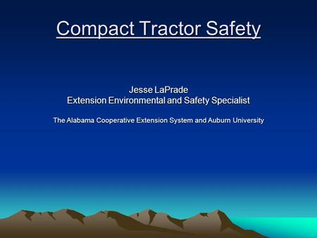 Compact Tractor Safety Jesse LaPrade Extension Environmental and Safety Specialist The Alabama Cooperative Extension System and Auburn University.