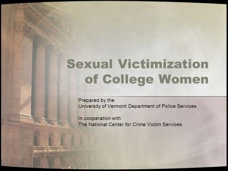 Sexual Victimization of College Women Prepared by the University of Vermont Department of Police Services In cooperation with The National Center for Crime.