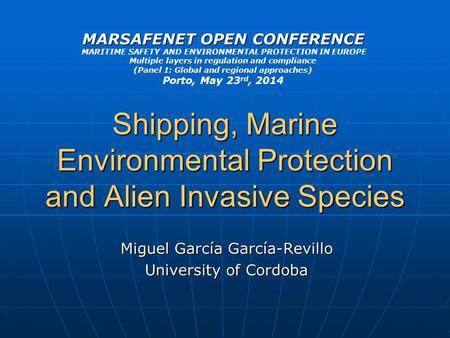 Shipping, Marine Environmental Protection and Alien Invasive Species Miguel García García-Revillo University of Cordoba MARSAFENET OPEN CONFERENCE MARITIME.
