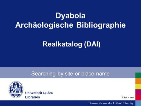 Dyabola Archäologische Bibliographie Realkatalog (DAI) Searching by site or place name Bibliotheken Click = next Libraries.