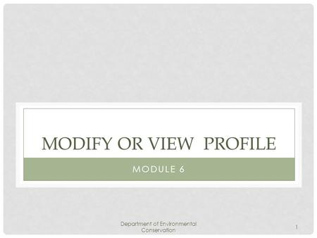 Department of Environmental Conservation 1 MODIFY OR VIEW PROFILE MODULE 6.