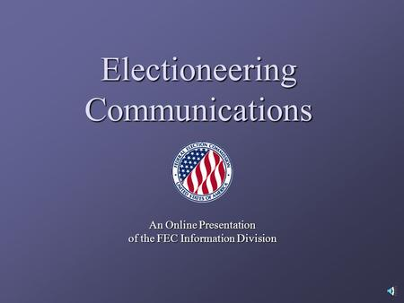 Electioneering Communications An Online Presentation of the FEC Information Division.