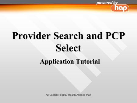 Provider Search and PCP Select Application Tutorial All Content ©2009 Health Alliance Plan.