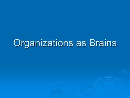 "Organizations as Brains. Brain as Learning Organization  1) Brains are ""flexible, inventive and resilient…."" p. 72.  2) Brains specialize (left/right)"