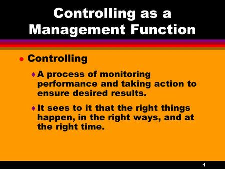 1 Controlling as a Management Function l Controlling  A process of monitoring performance and taking action to ensure desired results.  It sees to it.