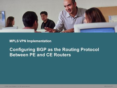 © 2006 Cisco Systems, Inc. All rights reserved. MPLS v2.2—5-1 MPLS VPN Implementation Configuring BGP as the Routing Protocol Between PE and CE Routers.
