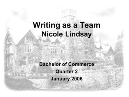 Writing as a Team Nicole Lindsay Bachelor of Commerce Quarter 2 January 2006.