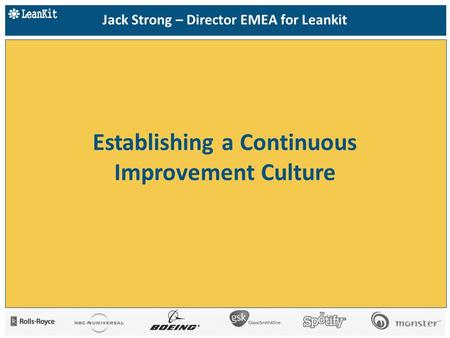 Establishing a Continuous Improvement Culture Jack Strong – Director EMEA for Leankit.