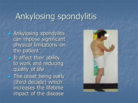 Ankylosing spondylitis Ankylosing spondylitis can impose significant physical limitations on the patient Ankylosing spondylitis can impose significant.