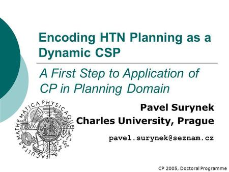 Encoding HTN Planning as a Dynamic CSP Pavel Surynek Charles University, Prague A First Step to Application of CP in Planning Domain.