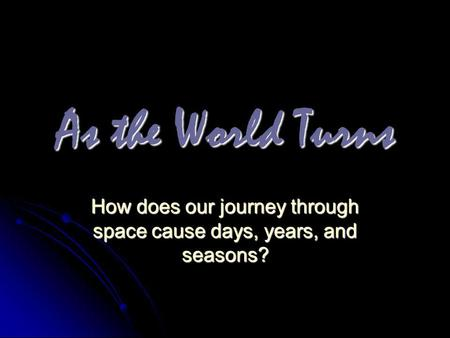How does our journey through space cause days, years, and seasons?