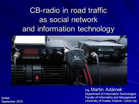CB-radio in road traffic as social network and information technology Ing. Martin Adámek Department of Information Technologies Faculty of Informatics.