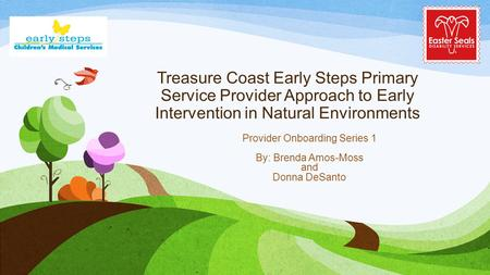 Treasure Coast Early Steps Primary Service Provider Approach to Early Intervention in Natural Environments Provider Onboarding Series 1 By: Brenda Amos-Moss.