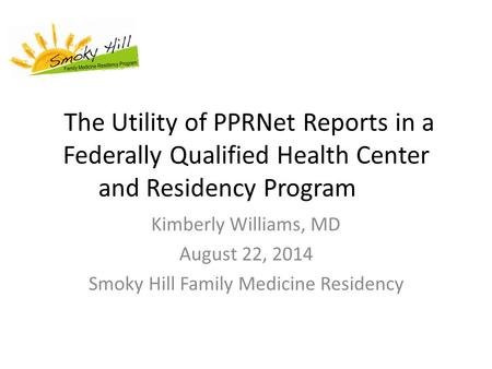 The Utility of PPRNet Reports in a Federally Qualified Health Center and Residency Program Kimberly Williams, MD August 22, 2014 Smoky Hill Family Medicine.