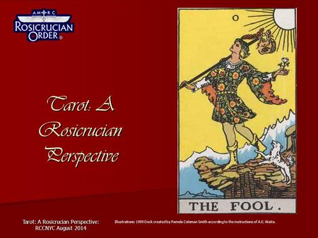 Tarot: A Rosicrucian Perspective: RCCNYC August 2014 Tarot: A Rosicrucian Perspective Illustrations: 1909 Deck created by Pamela Coleman Smith according.