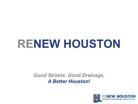 RENEW HOUSTON Good Streets. Good Drainage. A Better Houston!