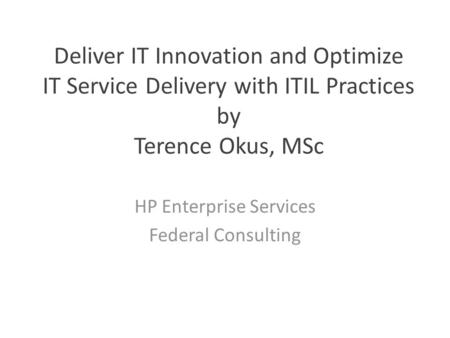 Deliver IT Innovation and Optimize IT Service Delivery with ITIL Practices by Terence Okus, MSc HP Enterprise Services Federal Consulting.