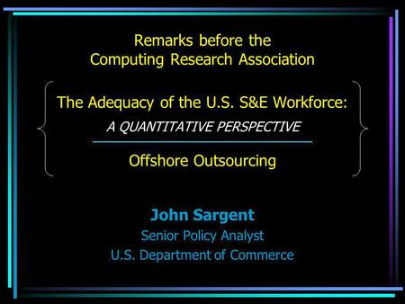 Remarks before the Computing Research Association The Adequacy of the U.S. S&E Workforce: A QUANTITATIVE PERSPECTIVE Offshore Outsourcing John Sargent.