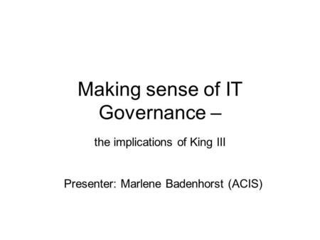 Making sense of IT Governance – the implications of King III Presenter: Marlene Badenhorst (ACIS)