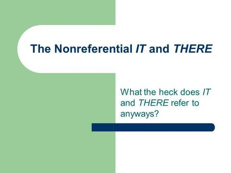 The Nonreferential IT and THERE What the heck does IT and THERE refer to anyways?