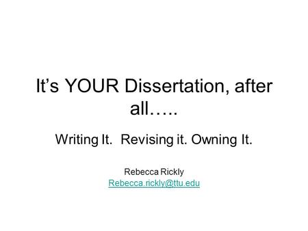 It's YOUR Dissertation, after all….. Writing It. Revising it. Owning It. Rebecca Rickly