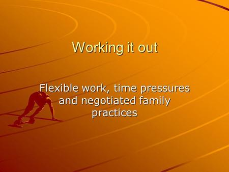 Working it out Flexible work, time pressures and negotiated family practices.