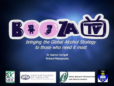 Bringing the Global Alcohol Strategy to those who need it most Dr Joanne Corrigall Richard Matzopoulos Dr Joanne Corrigall Richard Matzopoulos.