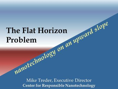 The Flat Horizon Problem Mike Treder, Executive Director Center for Responsible Nanotechnology nanotechnology on an upward slope.