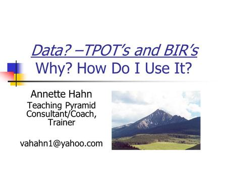Data? –TPOT's and BIR's Why? How Do I Use It? Annette Hahn Teaching Pyramid Consultant/Coach, Trainer