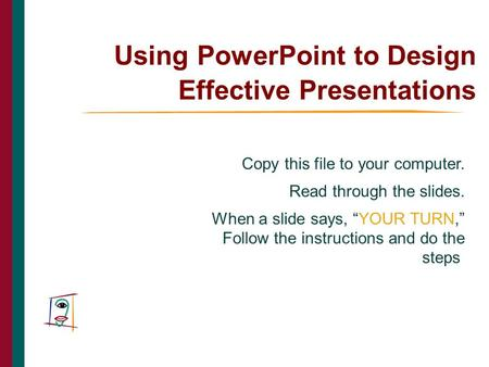 "Using PowerPoint to Design Effective Presentations Copy this file to your computer. Read through the slides. When a slide says, ""YOUR TURN,"" Follow the."