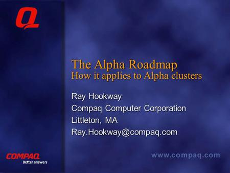 The Alpha Roadmap How it applies to Alpha clusters Ray Hookway Compaq Computer Corporation Littleton, MA