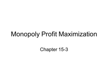 Monopoly Profit Maximization Chapter 15-3. A Model of Monopoly How much should the monopolistic firm choose to produce if it wants to maximize profit?