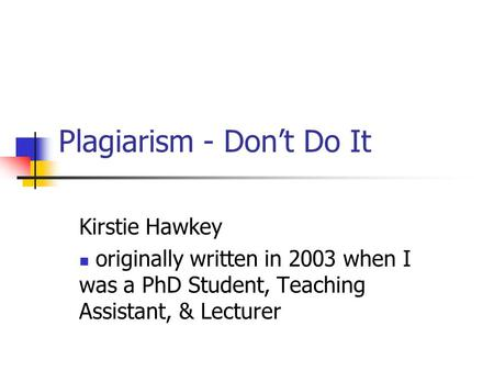 Plagiarism - Don't Do It Kirstie Hawkey originally written in 2003 when I was a PhD Student, Teaching Assistant, & Lecturer.