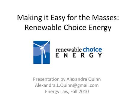 Making it Easy for the Masses: Renewable Choice Energy Presentation by Alexandra Quinn Energy Law, Fall 2010.