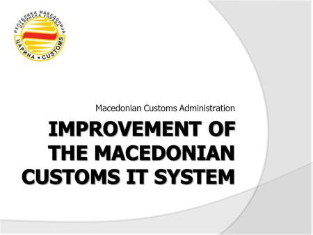 Macedonian Customs Administration. 2 Customs Reform Project Improving the Customs IT system with the aim to increase the operational efficiency, decrease.