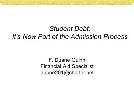 Student Debt: It's Now Part of the Admission Process F. Duane Quinn Financial Aid Specialist