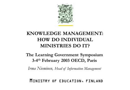 M INISTRY OF EDUCATION Irma Nieminen /ea /30.1.2003/1. KNOWLEDGE MANAGEMENT: HOW DO INDIVIDUAL MINISTRIES DO IT? The Learning Government Symposium 3-4.
