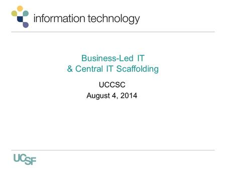 Business-Led IT & Central IT Scaffolding UCCSC August 4, 2014.