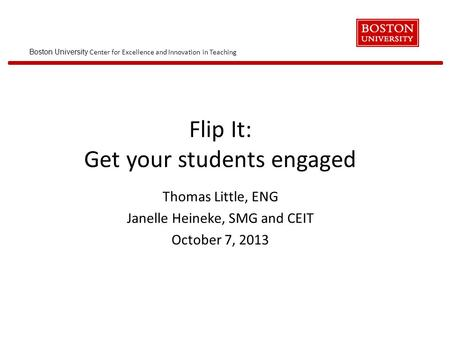 Boston University Center for Excellence and Innovation in Teaching Flip It: Get your students engaged Thomas Little, ENG Janelle Heineke, SMG and CEIT.