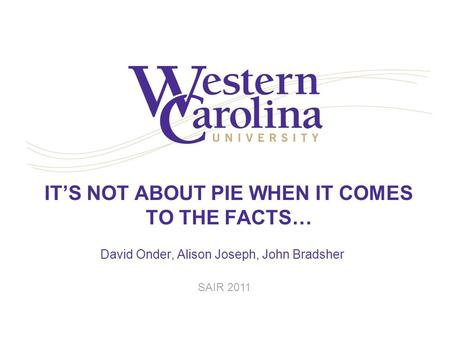 IT'S NOT ABOUT PIE WHEN IT COMES TO THE FACTS… David Onder, Alison Joseph, John Bradsher SAIR 2011.