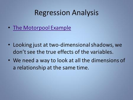 Regression Analysis The Motorpool Example Looking just at two-dimensional shadows, we don't see the true effects of the variables. We need a way to look.