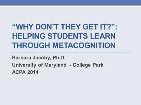 """WHY DON'T THEY GET IT?"": HELPING STUDENTS LEARN THROUGH METACOGNITION Barbara Jacoby, Ph.D. University of Maryland - College Park ACPA 2014."