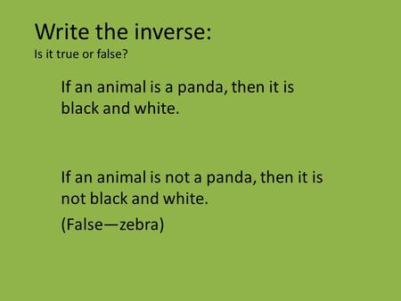 Write the inverse: Is it true or false? If an animal is a panda, then it is black and white. If an animal is not a panda, then it is not black and white.