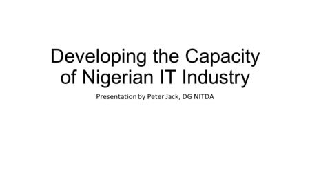 Developing the Capacity of Nigerian IT Industry Presentation by Peter Jack, DG NITDA.