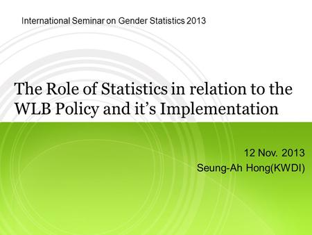The Role of Statistics in relation to the WLB Policy and it's Implementation 12 Nov. 2013 Seung-Ah Hong(KWDI) International Seminar on Gender Statistics.