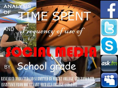ANALYSIS OF TIME SPENT AND Frequency of use of SOCIAL MEDIA BY School grade RESEARCH CONDUCTED AND SUBMITTED BY MARIST COLLEGE ASHGROVE WITH ASSISTANCE.
